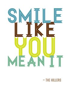 smile like you mean it, by The Killers And a wise lesson when you're having a bad day :)