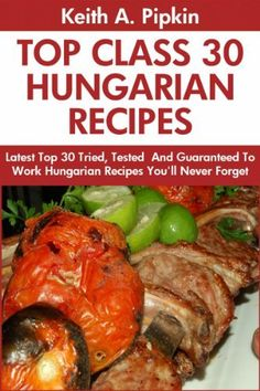 Top 30 Proven and Tested HUNGARIAN Recipes For Every Member of The Family: Tried and Guaranteed To Work Top Class, Most-Wanted And Delicious Hungarian Recipes You Will Never Ever Forget by Keith A. Pipkin, http://www.amazon.com/dp/B00F56YQGI/ref=cm_sw_r_pi_dp_V95nsb093C06S
