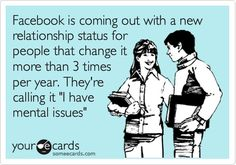 Facebook is coming out with a new relationship status for people that change it more than 3 times per year. Theyre calling it I have mental issues ha