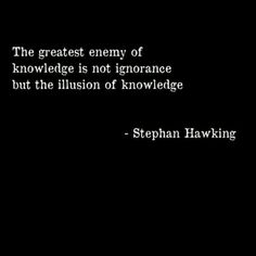 """... the illusion of knowledge"" -Stephen Hawking"