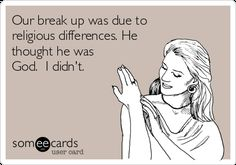 Our break up was due to religious differences. He thought he was God. I didn't. | Breakup Ecard