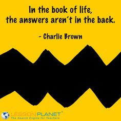 """In the book of life, the answers aren't in the back."" ~ Charlie Brown"