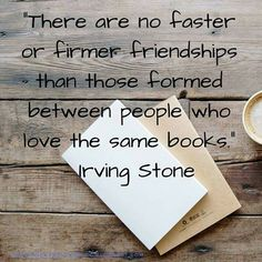 """""""There are no faster or firmer friendships than those formed between people who love the same books"""" Irving Stone"""