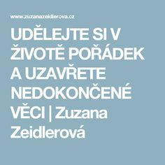 UDĚLEJTE SI V ŽIVOTĚ POŘÁDEK A UZAVŘETE NEDOKONČENÉ VĚCI | Zuzana Zeidlerová