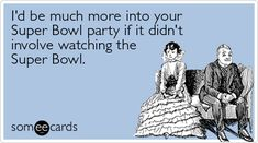 su·per bowl (n.):  Just another excuse for men to  gamble, drink, eat, and sit on their ass all day long. To believe the players on the other side of the television can hear their obnoxious, testosterone filled, vulgar yelling.