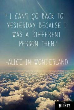 """I can't go back to yesterday because I was a different person then."" -Alice in Wonderland #inspirationalquote"