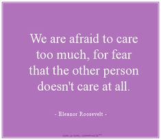 We are afraid to care too much, for fear that the other person doesn't care at all.