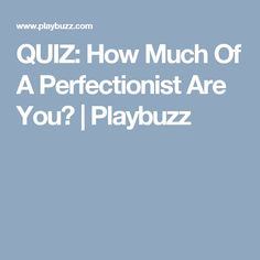 QUIZ: How Much Of A Perfectionist Are You? | Playbuzz