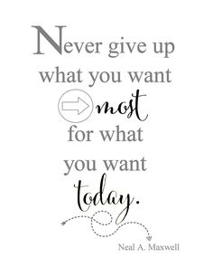 Never give up what you want most, for what you want today.
