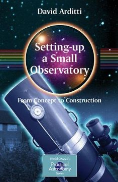 Setting-Up a Small Observatory: From Concept to Construction (The Patrick Moore Practical Astronomy Series) by David Arditti