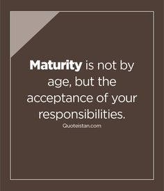 #Maturity is not by #age but the acceptance of your responsibilities. http://www.quoteistan.com/2016/03/maturity-is-not-by-age-but-acceptance.html