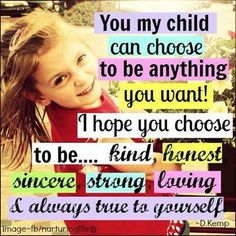 You, my child, can choose to be anything you want! I hope you choose to be... kind, honest, sincere, strong, loving, and always true to yourself