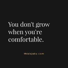 You don't grow when you're comfortable. quote. quotes. comfort zone. success. succeed. perseverance. growth. work. learn. one day at a time. step outside. do something you're scared to do. be brave. www.thisisjaky.com
