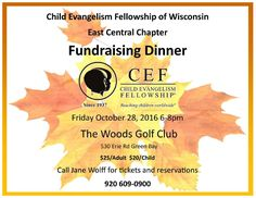 Brothers and Sisters In Christ The Child Evangelism Fellowship of Wisconsin East Central Chapter is having their annual fundraising Dinner. CEF East Central Chapter Reaching children worldwide since 1937. When: FRIDAY October 28th, 2016 6-8pm Where: The Woods Golf Club – 530 Erie Rd Green Bay Wisconsin Cost: $25/Adult   $20/Child Call Jane Wolf for tickets and reservations at 920-609-0900  Additional:  Facebook Link: https://www.facebook.com/cefeastcentralwi/?fref=ts  Their email: eas