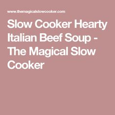 Slow Cooker Hearty Italian Beef Soup - The Magical Slow Cooker
