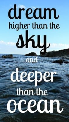 """Dream higher than sky and deeper than the ocean."""