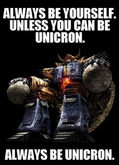 Always be yourself.  Unless you can be Unicron.  Always be Unicron.