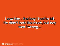 I saw him - the boy I had to kill. He didn't look like much, but boy, was I wrong.