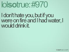 I don't have you but if you were on fire and I had water, I would drink it
