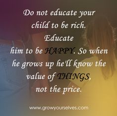 Do not educate your child to be rich. Educate him to be happy. So when he grows up he'll know the value of things, not the price.