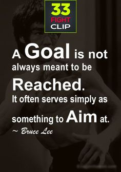 A goal is not always meant to be reached. It often serves simply as something to aim at by Bruce Lee