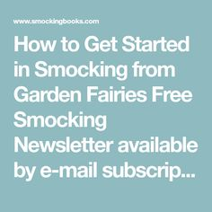 How to Get Started in Smocking from Garden Fairies Free Smocking Newsletter available by e-mail subscription. We have been in business since 1986 serving the smocking and heirloom sewing community. Give us a try we're user friendly