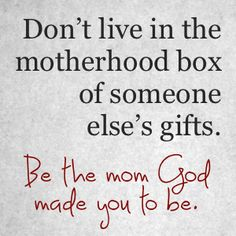Be the mom God made you to be.