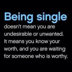 Being single doesn't mean you are undesirable or unwanted. It means you know your worth, and you are waiting for someone who is worthy.