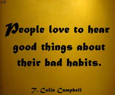 """People love to hear good things about their bad habits."" - T. Colin Campbell"