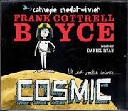 Cosmic by Frank Cottrell Boyce  Liam is too big for his boots. And his football strip. And his school blazer. But being super-sized height-wise has its advantages: he's the only eleven-year-old to ever ride the G-force defying Cosmic rollercoaster – or be offered the chance to drive a Porsche. Long-legged Liam makes a giant leap for boy-kind by competing with a group of adults for the chance to go into space. Is Liam the best boy for the job? Sometimes being big isn't all about being a…