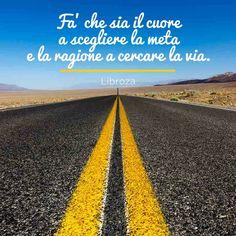Fa' che sia il cuore a scegliere la meta e la ragione a cercare la via - Libroza.com