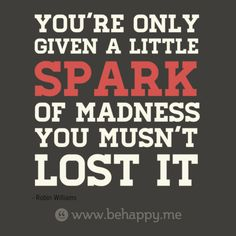 You're only  given a little   spark  of madness  you musn't  lost it