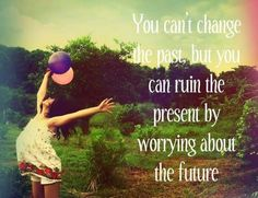 ~You can't change the past, but you can ruin the present by worrying about the future~