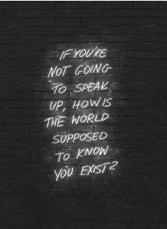 //si no vas a hablar, ¿cómo se supone que el mundo sabe?