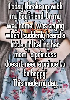 """Today I broke up with my boyfriend. On my way home I was crying when I suddenly heard a little girl telling her mom "" a princess doesn't need a prince to be happy"" This made my day. """