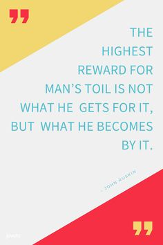 """""""THE HIGHEST REWARD FOR MAN'S TOIL IS NOT WHAT HE GETS FOR IT, BUT WHAT HE BECOMES BY IT.""""  – JOHN RUSKIN  -- https://www.jovoto.com/blog/creatives/20-quotes-on-work-creativity-the-future/?utm_source=pinterest.com&utm_campaign=cm17joblog&utm_medium=social&utm_content=pin_foreworkquotes"""