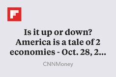 Is it up or down? America is a tale of 2 economies - Oct. 28, 2015 http://money.cnn.com/2015/10/28/news/economy/tale-of-two-us-economies/index.html?linkId=18312454