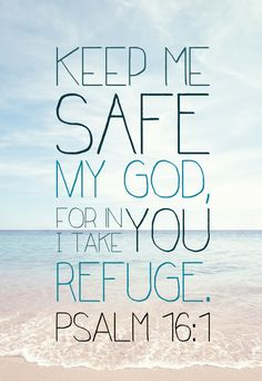 Psalms 16:1 Keep me safe my God, for in you I take refuge.                                                                                                                                                                                 More