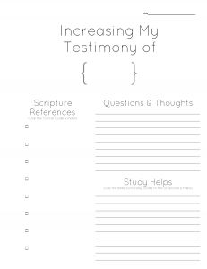 If you want to increase your testimony of a certain gospel principle or doctrine, this journal page is a great place to start.    Decide on a topic of study, then prayerfully fill out the page.