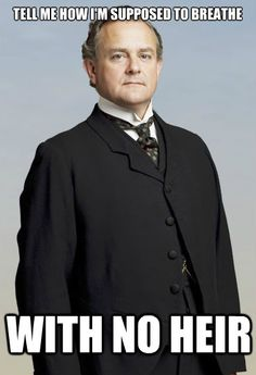 Haha, oh Downton Abbey