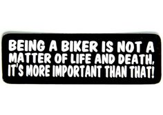 Being a biker is not a matter of life and death, it's more important than that sticker