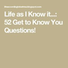 Life as I Know it...: 52 Get to Know You Questions!