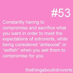 "Thing About Introverts #53: Constantly having to compromise and sacrifice what you want in order to meet the expectations of extroverts, while being considered ""antisocial"" or ""selfish"" when you ask them to compromise for you."