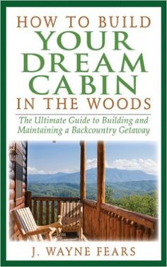 Amazon.com: How to Build Your Dream Cabin in the Woods: The Ultimate Guide to Building and Maintaining a Backcountry Getaway eBook: J. Wayne Fears: Kindle Store