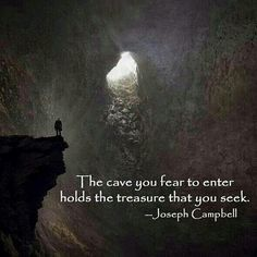 The cave you fear to enter holds the treasure that you seek. -Joseph Campbell