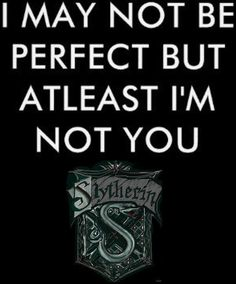 """I may not be perfect, but at least I'm not you."" Slytherin"