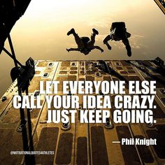 Let everyone else call your idea crazy. Just keep going.  Phil Knight