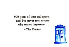 """""""900 years of time and space and I've never met anyone who wasn't important."""""""