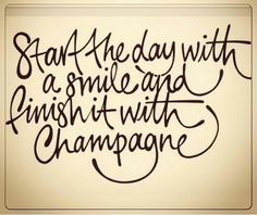 Start the Day with a Smile, and Finish it with Champagne