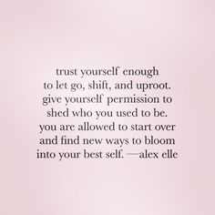 Trust yourself enough to let go, shift, and uproot. Give yourself permission to shed who you used to be. You are allowed to start over and find new ways to bloom into your best self. Motivacional Quotes, Great Quotes, Quotes To Live By, Inspirational Quotes, Famous Quotes, Changes In Life Quotes, Worth It Quotes, Peace Of Mind Quotes, Change Your Life Quotes